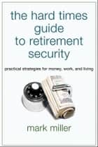 The Hard Times Guide to Retirement Security - Practical Strategies for Money, Work, and Living ebook by Mark Miller