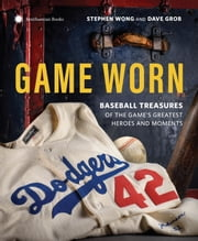 Game Worn - Treasures of Baseball's Greatest Heroes and Moments ebook by Stephen Wong,Dave Grob,Francesco Sapienza