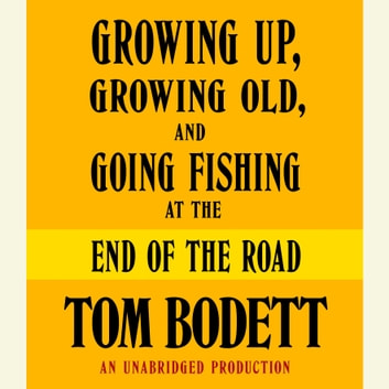Growing Up, Growing Old and Going Fishing at the End of the Road audiobook by Tom Bodett