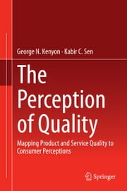 The Perception of Quality - Mapping Product and Service Quality to Consumer Perceptions ebook by George N. Kenyon,Kabir C. Sen