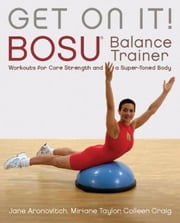 Get On It! - BOSU® Balance Trainer Workouts for Core Strength and a Super Toned Body ebook by Craig Colleen,Miriane Taylor,Jane Aronovitch