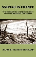 Sniping in France - With Notes on the Scientific Training of Scouts, Observers, and Snipers ebook by H. Hesketh-Prichard