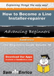 How to Become a Line Installer-repairer - How to Become a Line Installer-repairer ebook by Shona Sisco
