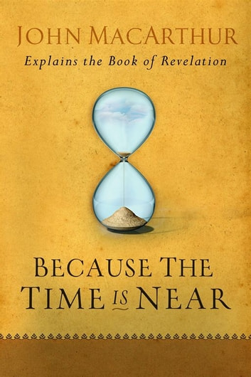 Because the Time is Near - John MacArthur Explains the Book of Revelation ebook by John F MacArthur