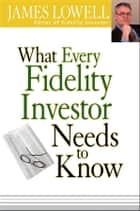 What Every Fidelity Investor Needs to Know ebook by James Lowell