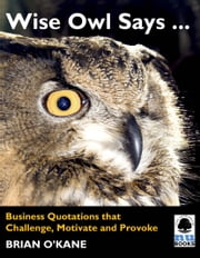 Wise Owl Says ...: Business Quotations that Challenge, Motivate and Provoke ebook by Brian O'Kane
