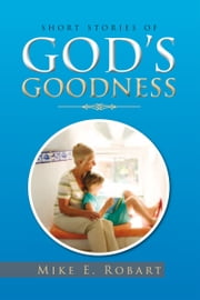 Short Stories of God's Goodness ebook by Mike E. Robart