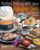 Perfect Baking With Your Halogen Oven - How to Create Tasty Bread, Cupcakes, Bakes, Biscuits and Savouries ebook by