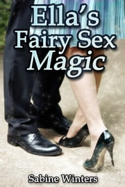 Ella's Fairy Sex Magic - Romantic Erotica ebook by Sabine Winters