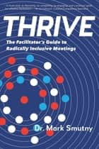 Thrive - The Facilitator's Guide to Radically Inclusive Meetings ebook by Mark Smutny