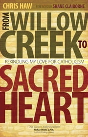 From Willow Creek to Sacred Heart - Rekindling My Love for Catholicism ebook by Chris Haw,Shane Claiborne