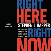 Right Here, Right Now - Politics and Leadership in the Age of Disruption audiobook by Stephen J. Harper