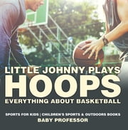 Little Johnny Plays Hoops : Everything about Basketball - Sports for Kids | Children's Sports & Outdoors Books ebook by Baby Professor