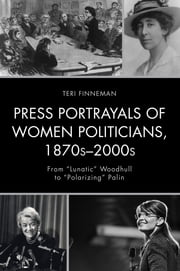 "Press Portrayals of Women Politicians, 1870s–2000s - From ""Lunatic"" Woodhull to ""Polarizing"" Palin ebook by Teri Finneman"