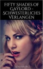 Fifty Shades of Gaylord - Schwesterliches Verlangen ebook by Lena Baum