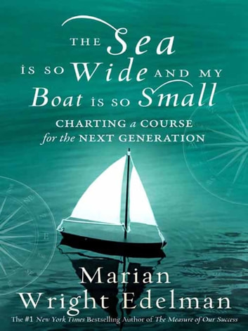 The Sea Is So Wide and My Boat Is So Small - Charting a Course for the Next Generation ebook by Marian Wright Edelman