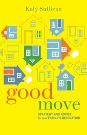 Good Move: Strategy and Advice for Your Family's Relocation ebook by Kaly Sullivan