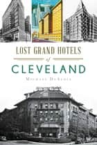 Lost Grand Hotels of Cleveland ebook by Michael DeAloia