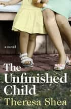 The Unfinished Child ebook by Theresa Shea