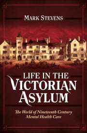 Life in the Victorian Asylum - The World of Nineteenth Century Mental Health Care ebook by Mark Stevens