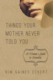 Things Your Mother Never Told You - A Woman's Guide to Sexuality ebook by Kim Gaines Eckert
