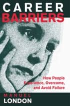 Career Barriers - How People Experience, Overcome, and Avoid Failure ebook by Manuel London