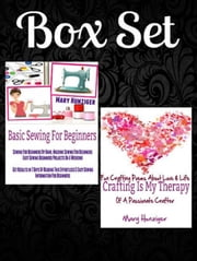 Box Set: Basic Sewing For Beginners: Sewing For Beginners By Hand, Machine Sewing For Beginners + Crafting Is My Therapy: Fun Crafting Poems About Love & Life Of A Passionate Crafter ebook by Mary Hunziger