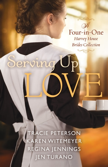 Serving Up Love - A Four-in-One Harvey House Brides Collection ebook by Tracie Peterson,Karen Witemeyer,Regina Jennings,Jen Turano