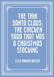 The Thin Santa Claus: The Chicken Yard That Was a Christmas Stocking ebook by Ellis Parker Butler