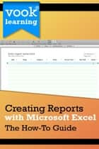 Creating Reports with Microsoft Excel: The How-To Guide ebook by Vook