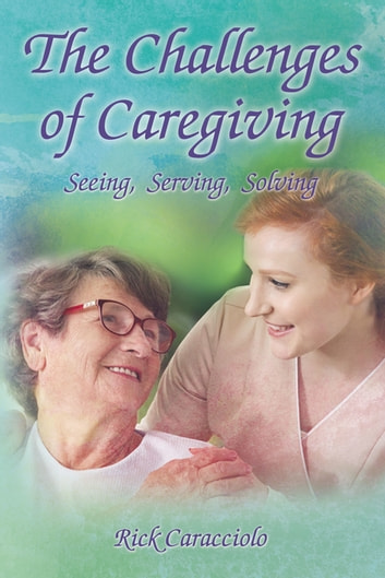 The Challenges of Caregiving: Seeing, Serving, Solving eBook by Rick Caracciolo