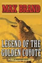 Legend of the Golden Coyote - A Western Duo ebook by Max Brand