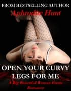 Open Your Curvy Legs for Me ebook by Aphrodite Hunt