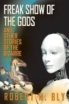 Freak Show of the Gods - And Other Stories of the Bizarre ebook by Robert Bly
