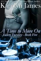 A Time to Move On (Fallen Tuesday Book Five) (A Brothers of Rock Novel) ebook by Karolyn James