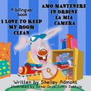 I Love to Keep My Room Clean Amo mantenere in ordine la mia camera: English Italian Bilingual Edition - English Italian Bilingual Collection ebook by Shelley Admont, S.A. Publishing