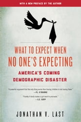 What to Expect When No One's Expecting - America's Coming Demographic Disaster ebook by Jonathan V. Last