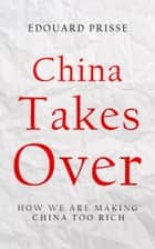 China Takes Over - How we make China too rich ebook by Edouard Prisse