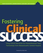 Fostering Clinical Success:Using Clinical Narratives for Interprofessional Team Partnerships From Massachusetts General ebook by Jeanette Ives Erickson, DNP, RN, NEA-BC, FAAN,Marianne Ditomassi, DNP, RN, MBA,Susan Sabia, BA,Mary Ellin Smith, RN, MS