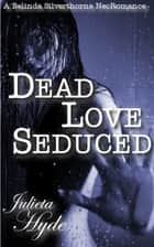 Dead Love Seduced (A Belinda Silverthorne NecRomance Novella #2) ebook by Julieta Hyde