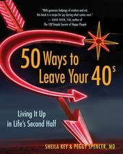 50 Ways to Leave Your 40s - Living It Up in Life's Second Half ebook by Sheila Key and Peggy Spencer,MD