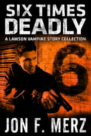 Six Times Deadly - A Lawson Vampire Story Collection ebook by Jon F. Merz