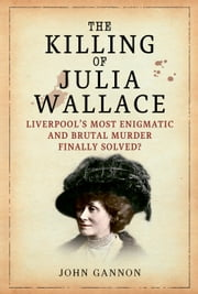 The Killing of Julia Wallace - Liverpool's Most Enigmatic and Brutal Murder Finally Solved ebook by John Gannon
