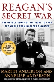 Reagan's Secret War - The Untold Story of His Fight to Save the World from Nuclear Disaster ebook by Martin Anderson,Annelise Anderson