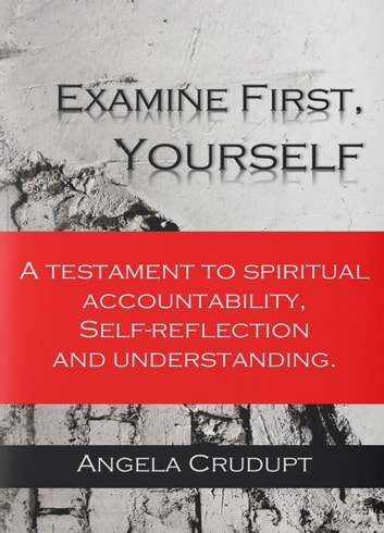 Examine First, Yourself - A Testament to Spiritual Accountability, Self-Reflection and Understanding. ebook by Angela Crudupt