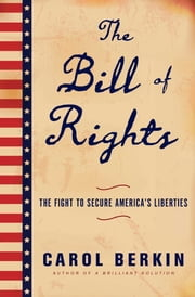 The Bill of Rights - The Fight to Secure America's Liberties ebook by Carol Berkin