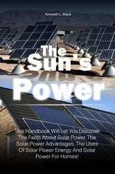 The Sun's Power - This Handbook Will Let You Discover The Facts About Solar Power, The Solar Power Advantages, The Uses Of Solar Power Energy And Solar Power For Homes! ebook by Kenneth L. Mack