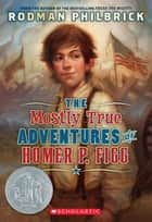 The Mostly True Adventures Of Homer P. Figg ebook by Rodman Philbrick