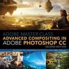 Adobe Master Class - Advanced Compositing in Adobe Photoshop CC: Bringing the Impossible to Reality with Bret Malley ebook by Bret Malley