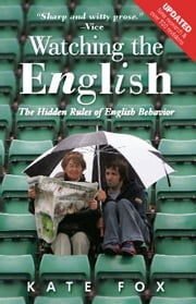 Watching the English, Second Edition - The Hidden Rules of English Behavior Revised and Updated ebook by Kate Fox